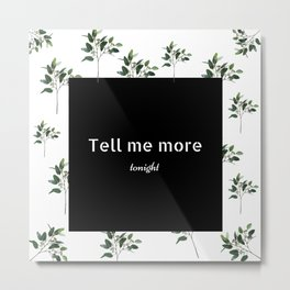 Tell me more tonight Metal Print