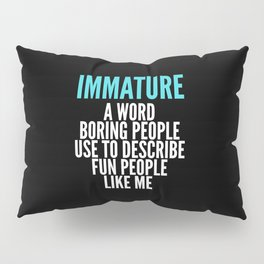 IMMATURE - A WORD BORING PEOPLE USE TO DESCRIBE FUN PEOPLE LIKE ME (Black) Pillow Sham