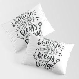 Some days I amaze myself Other days I put the keys in the fridge - Funny hand drawn quotes illustration. Funny humor. Life sayings. Pillow Sham