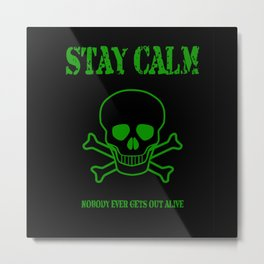 Stay Calm - Nobody Ever Gets Out Alive Metal Print