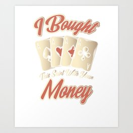I Bought This With Your Money Gambling Art Print