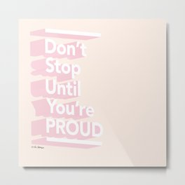 Don't Stop Until You're Proud Metal Print