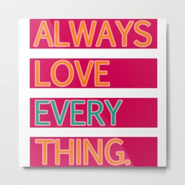 ALWAYS LOVE EVERYTHING. Metal Print