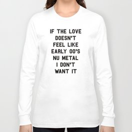 If The Love Doesn't Feel Like Early 00s Nu-Metal I Don't Want It Long Sleeve T-shirt