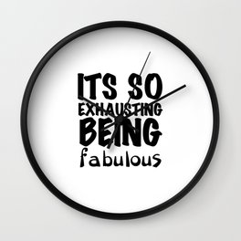 Its so exhausting being fabulous Wall Clock