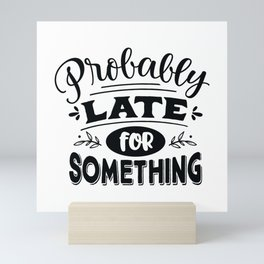Probably late for something - Funny hand drawn quotes illustration. Funny humor. Life sayings. Mini Art Print