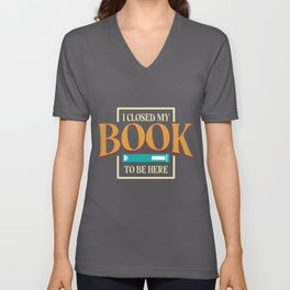 I Closed My Book To Be Here design | Bookworm Lovers Tee Unisex V-Neck