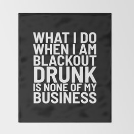 What I Do When I am Blackout Drunk is None of My Business (Black & White) Throw Blanket
