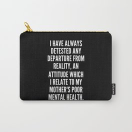 I have always detested any departure from reality an attitude which I relate to my mother s poor mental health Carry-All Pouch