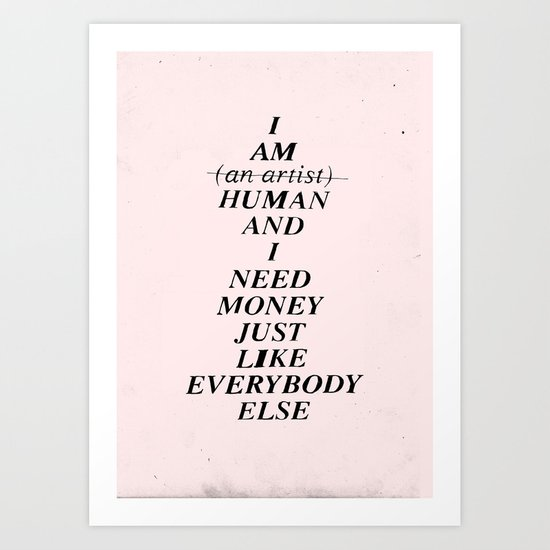 I AM HUMAN AND I NEED MONEY JUST LIKE EVERYBODY ELSE DOES Art Print