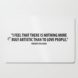 I feel that there is nothing more truly artistic than to love people. - Vincent Van Gogh Cutting Board