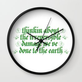 thinkin about the irreversible damage we've done to the earth Wall Clock
