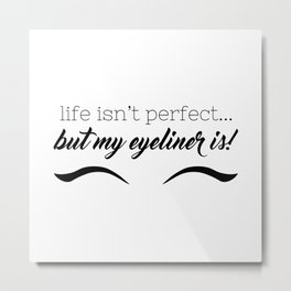 Life Isn't Perfect... But My Eyeliner Is! Metal Print