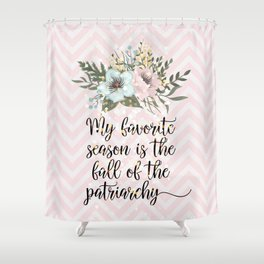MY FAVORITE SEASON IS THE FALL OF THE PATRIARCHY Shower Curtain