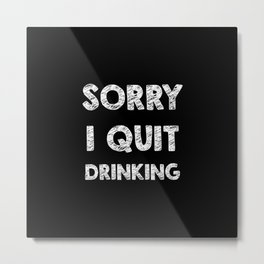 Sorry I quit drinking Metal Print
