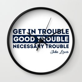 Rep John Lewis quotes / get in good trouble, necessary trouble Wall Clock