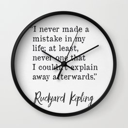 I never made a mistake in my life; at least, never one that I couldn't explain away afterwards. ― Rudyard Kipling Wall Clock