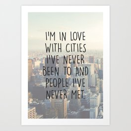 I'M IN LOVE WITH CITIES I'VE NEVER BEEN TO AND PEOPLE I'VE NEVER MET. Art Print