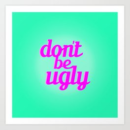 Don't Be Ugly Art Print