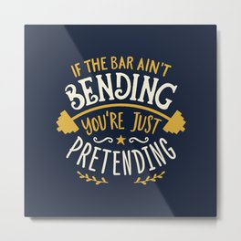 If The Bar Ain't Bending You're Just Pretending Metal Print