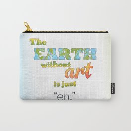 "The Earth Without Art Is Just ""Eh"" Carry-All Pouch"