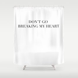 DON'T GO BREAKING MY HEART Shower Curtain