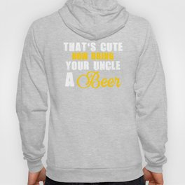 That's Cute Now Bring Your Uncle A Beer Funny Hoody