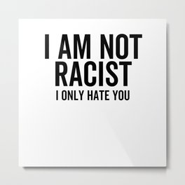 I Am Not Racist I Only Hate You Metal Print