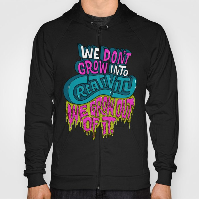 We Don't Grow Into Creativity. We Grow Out Of It. Hoody