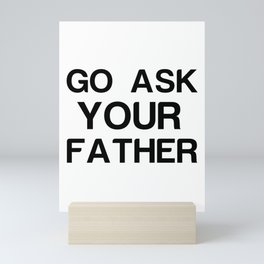 Go Ask Your Father Funny Mini Art Print