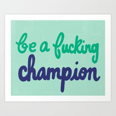 Be A Fucking Champion Art Print