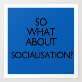 What about Socialisation? Art Print