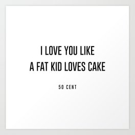 I love you like a fat kid loves cake Art Print