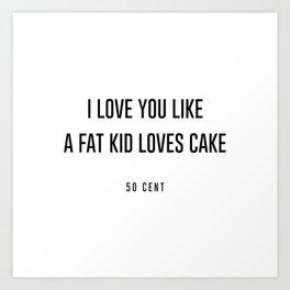 I love you like a fat kid loves cake Art Print
