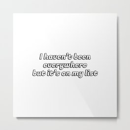 I haven't been everywhere, but it's on my list - wanderlust quotes Metal Print