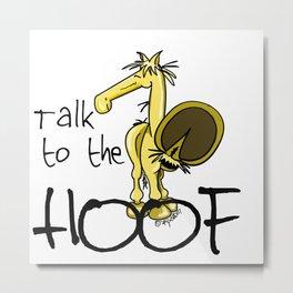 Talk to the Hoof! Metal Print
