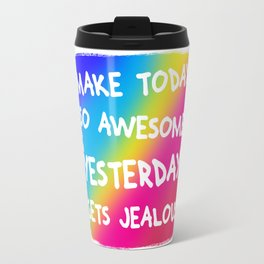 Make Today So Awesome Yesterday Gets Jealous Travel Mug