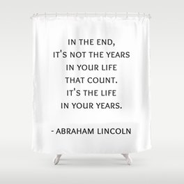 Abraham Lincoln Quote -  It's the life  in your years. Shower Curtain