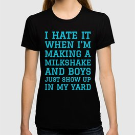 I HATE IT WHEN I'M MAKING A MILKSHAKE AND BOYS JUST SHOW UP IN MY YARD (Blue) T-shirt