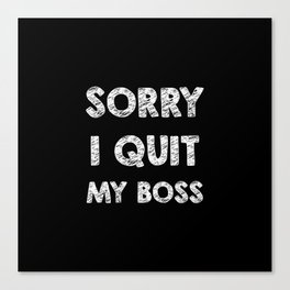 Sorry I quit my boss Canvas Print
