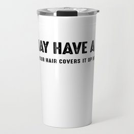 You May Have A Point But Your Hair Covers It Up Nicely Travel Mug