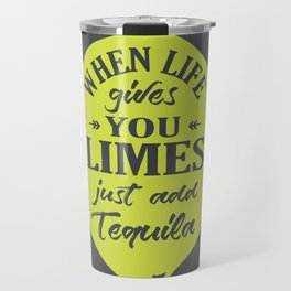 When Life gives You Limes just add Tequilla Travel Mug