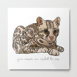 You Mean an Ocelot to Me Metal Print