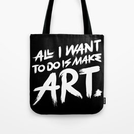 All I Want To Do Is Make Art Tote Bag