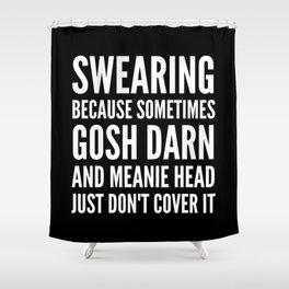 SWEARING BECAUSE SOMETIMES GOSH DARN AND MEANIE HEAD JUST DONT COVER IT (Black & White) Shower Curtain