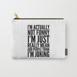 I'M ACTUALLY NOT FUNNY I'M JUST REALLY MEAN AND PEOPLE THINK I'M JOKING Carry-All Pouch