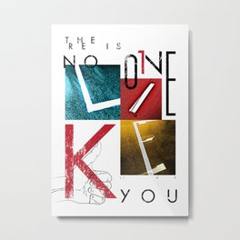 THERE IS NO ONE LIKE YOU Metal Print