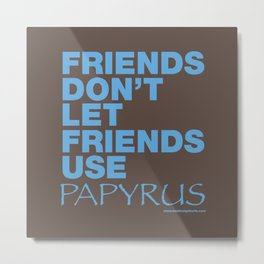 Friends Don't Let Friends Use Papyrus Metal Print