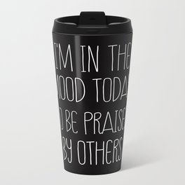i'm in the mood today to be praised by others Metal Travel Mug