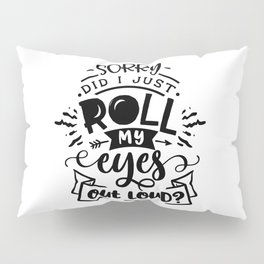 Sorry did I just roll my eyes out loud - Funny hand drawn quotes illustration. Funny humor. Life sayings. Pillow Sham